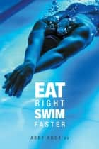 Eat Right, Swim Faster - Nutrition for Maximum Performance ebook by Abby Knox