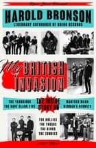 My British Invasion - The Inside Story on The Yardbirds, The Dave Clark Five, Manfred Mann, Herman's Hermits, The Hollies, The Troggs, The Kinks, The Zombies, and More ebook by Harold Bronson
