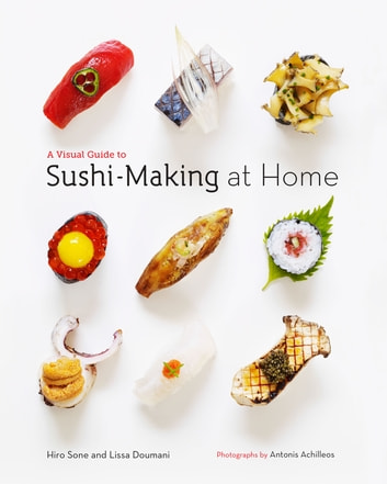 A Visual Guide to Sushi-Making at Home ebook by Hiro Sone,Lissa Doumani