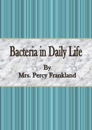 Bacteria in Daily Life ebook by Mrs. Percy Frankland