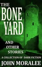 The Bone Yard and Other Stories ebook by John Moralee