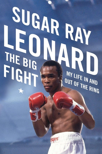The Big Fight - My Life In and Out of the Ring ebook by Sugar Ray Leonard,Michael Arkush