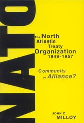 The North Atlantic Treaty Organization, 1948-1957 - Community or Alliance? ebook by John C. Milloy