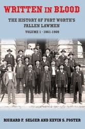 Written in Blood Vol. 1 - The History of Fort Worth's Fallen Lawmen, 1861-1909 ebook by Richard F. Selcer, Kevin S. Foster
