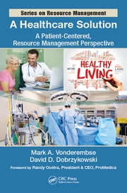 A Healthcare Solution - A Patient-Centered, Resource Management Perspective ebook by Mark A. Vonderembse, David D. Dobrzykowski