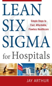 Lean Six Sigma for Hospitals: Simple Steps to Fast, Affordable, and Flawless Healthcare ebook by Jay Arthur