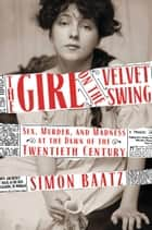The Girl on the Velvet Swing - Sex, Murder, and Madness at the Dawn of the Twentieth Century ebook by Simon Baatz