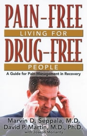 Pain Free Living for Drug Free People - A Guide to Pain Management in Recovery ebook by Marvin D Seppala, M.D.,David P. Martin, M.D.,Joseph Moriarity