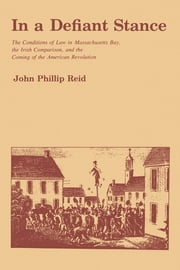 In a Defiant Stance - The Conditions of Law in Massachusetts Bay, the Irish Comparison, and the Coming of the American Revolution ebook by John P. Reid