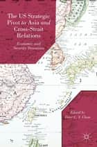 The US Strategic Pivot to Asia and Cross-Strait Relations - Economic and Security Dynamics ebook by P. Chow