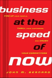Business at the Speed of Now - Fire Up Your People, Thrill Your Customers, and Crush Your Competitors ebook by John M. Bernard