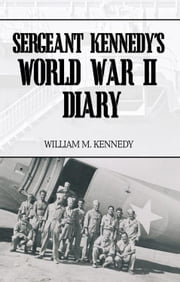 Sergeant Kennedy's World War II Diary ebook by William M. Kennedy