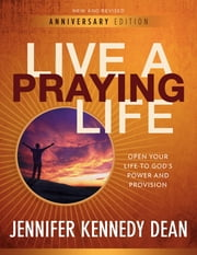 Live a Praying Life® - Open Your Life to God's Power and Provision ebook by Jennifer Kennedy Dean
