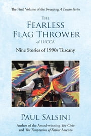 The Fearless Flag Thrower of Lucca: Nine Stories of 1990s Tuscany ebook by Salsini, Paul