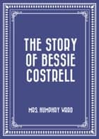 The Story of Bessie Costrell ebook by Mrs. Humphry Ward