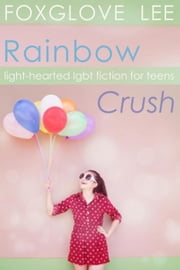 Rainbow Crush: Light-Hearted LGBT Fiction for Teens ebook by Foxglove Lee