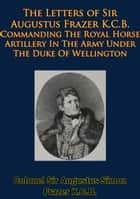 The Letters of Sir Augustus Frazer K.C.B. Commanding The Royal Horse Artillery ebook by Colonel Sir Augustus Simon Frazer K.C.B.,General Edward Sabine K.C.B.