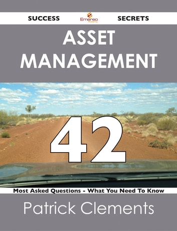 Asset Management 42 Success Secrets - 42 Most Asked Questions On Asset Management - What You Need To Know ebook by Patrick Clements