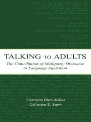 Talking to Adults - The Contribution of Multiparty Discourse to Language Acquisition ebook by Shoshana Blum-Kulka, Catherine E. Snow