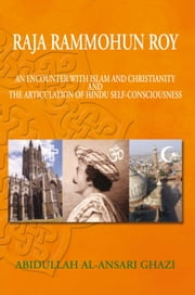 Raja Rammohun Roy : Encounter with Islam and Christianity and The Articulation of Hindu Self-Consciousness ebook by Abidullah Al-Ansari Ghazi
