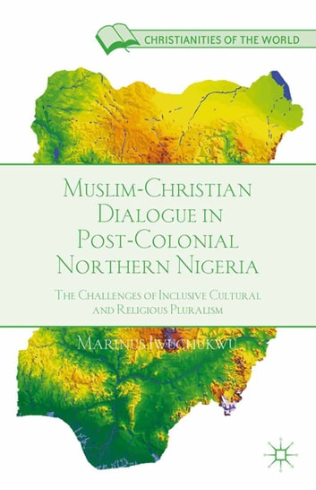Muslim-Christian Dialogue in Post-Colonial Northern Nigeria - The Challenges of Inclusive Cultural and Religious Pluralism ebook by M. Iwuchukwu