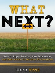 What Next?: How to Enjoy Success, Beat Indecision, and Take Action Towards Your Future Goals ebook by Diana Fitts