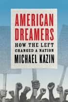 American Dreamers - How the Left Changed a Nation ebook by Michael Kazin