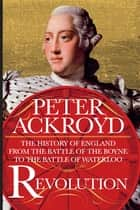 Revolution - The History of England from the Battle of the Boyne to the Battle of Waterloo ebook by Peter Ackroyd