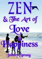 Zen and The Art of Love and Happiness ebook by Johnny Sprang