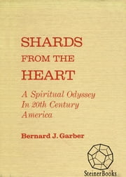 Shards from the Heart - A Spiritual Odyssey in 20th-Century America ebook by Bernard J. Garber
