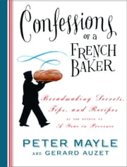 Confessions of a French Baker - Breadmaking Secrets, Tips, and Recipes ebook by Peter Mayle, Gerard Auzet