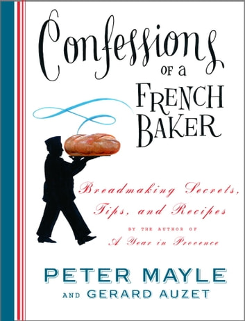 Confessions of a French Baker - Breadmaking Secrets, Tips, and Recipes ebook by Peter Mayle,Gerard Auzet