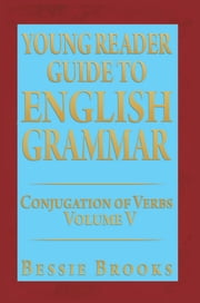 YOUNG READER GUIDE TO ENGLISH GRAMMAR - CONJUGATION OF VERBS VOLUME V ebook by Bessie Brooks