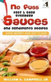 No Fuss Fast and Easy EveryDay Sauces and Condiments Recipes - No Fuss Fast and Easy EveryDay, #1 ebook by William A.Campbell Jr