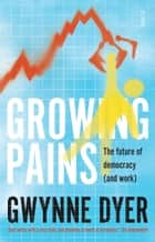 Growing Pains - the future of democracy (and work) ebook by Gwynne Dyer
