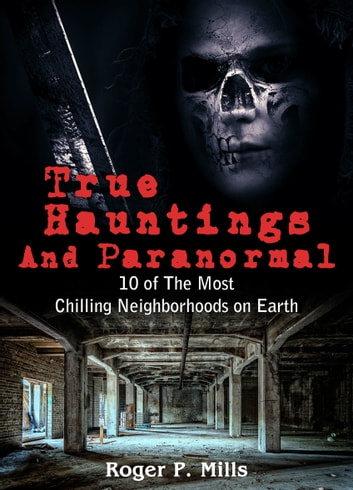 True Hauntings and Paranormal - 10 of The Most Chilling Neighborhoods On Earth ebook by Roger P. Mills
