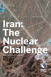 Iran: The Nuclear Challenge ebook by Robert D. Blackwill, Elliott Abrams, Robert M. Danin, Richard A. Falkenrath, Matthew Kroenig, Meghan L. O'Sullivan, Ray Takeyh