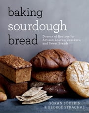 Baking Sourdough Bread - Dozens of Recipes for Artisan Loaves, Crackers, and Sweet Breads ebook by Göran Söderin,George Strachal