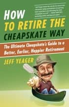How to Retire the Cheapskate Way ebook by Jeff Yeager