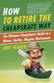 How to Retire the Cheapskate Way - The Ultimate Cheapskate's Guide to a Better, Earlier, Happier Retirement ebook by Jeff Yeager