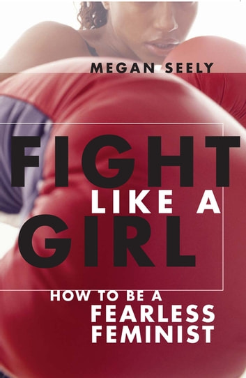 Fight Like a Girl - How to Be a Fearless Feminist eBook by Megan Seely