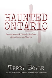 Haunted Ontario 4 - Encounters with Ghostly Shadows, Apparitions, and Spirits ebook by Terry Boyle
