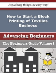 How to Start a Block Printing of Textiles Business (Beginners Guide) ebook by Annamae Jorgensen,Sam Enrico