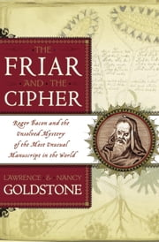 The Friar and the Cipher - Roger Bacon and the Unsolved Mystery of the Most Unusual Manuscript in the World ebook by Lawrence Goldstone,Nancy Goldstone