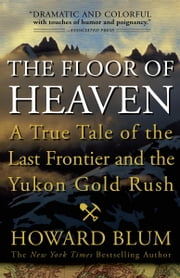 The Floor of Heaven - A True Tale of the Last Frontier and the Yukon Gold Rush ebook by Howard Blum