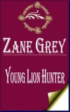 Young Lion Hunter ebook by Zane Grey