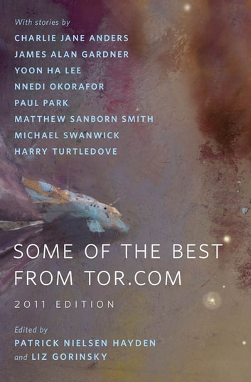Some of the Best from Tor.com: 2011 Edition - A Tor.Com Original ebook by Charlie Jane Anders,James Alan Gardner,Yoon Ha Lee,Nnedi Okorafor,Paul Park,Matthew Sanborn Smith,Michael Swanwick,Harry Turtledove
