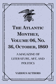 The Atlantic Monthly, Volume 06, No. 36, October, 1860 : A Magazine Of Literature, Art, And Politics ebook by Various Authors