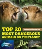 Top 20 Most Dangerous Animals On The Planet ebook by Speedy Publishing