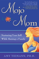Mojo Mom - Nurturing Your Self While Raising a Family ebook by Amy Tiemann
